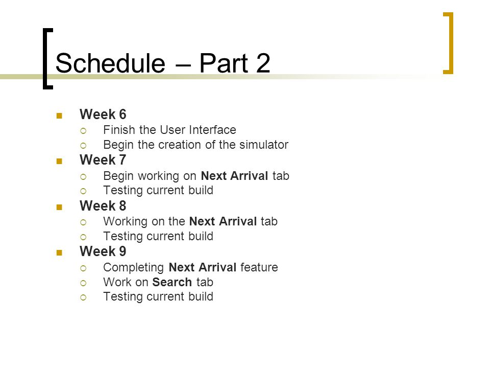 Schedule – Part 2 Week 6 Finish the User Interface Begin the creation of the simulator Week 7 Begin working on Next Arrival tab Testing current build Week 8 Working on the Next Arrival tab Testing current build Week 9 Completing Next Arrival feature Work on Search tab Testing current build