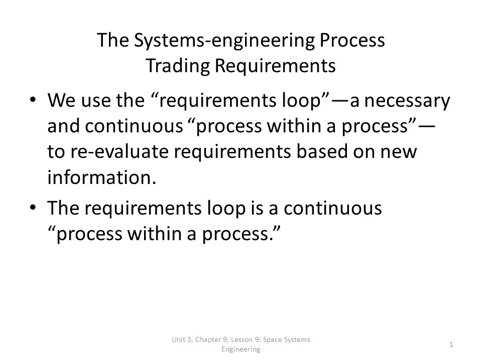 Unit 3, Chapter 9, Lesson 9: Space Systems Engineering 1 The Systems-engineering Process Trading Requirements We use the requirements loopa necessary