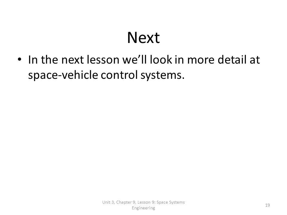 Unit 3, Chapter 9, Lesson 9: Space Systems Engineering 19 Next In the next lesson well look in more detail at space-vehicle control systems.