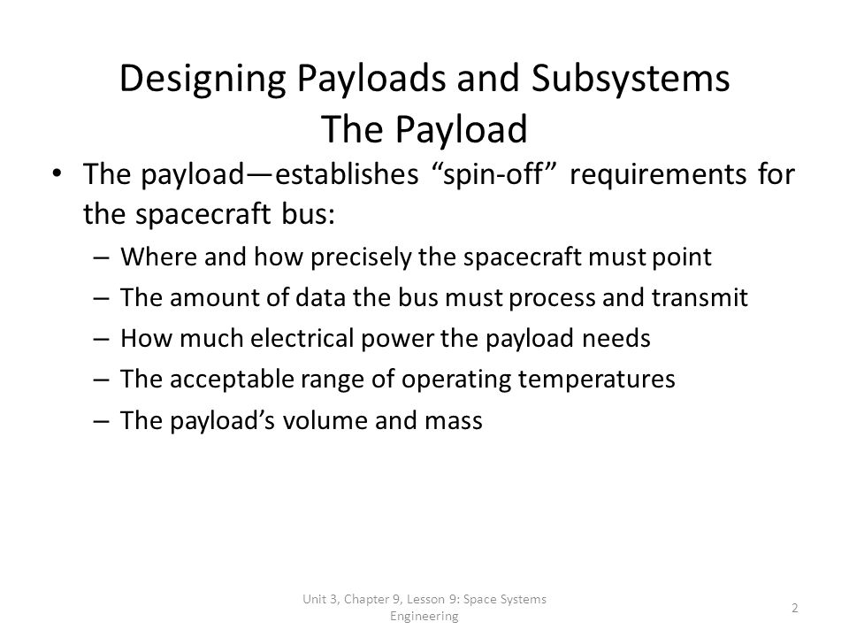 Unit 3, Chapter 9, Lesson 9: Space Systems Engineering 2 Designing Payloads and Subsystems The Payload The payloadestablishes spin-off requirements fo