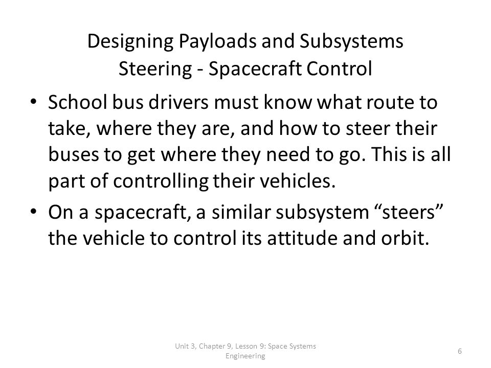 Unit 3, Chapter 9, Lesson 9: Space Systems Engineering17 The Design Process The Space Systems- engineering Process By following this process, systems engineers design spacecraft that meet mission requirements while staying within the budget and on schedule.