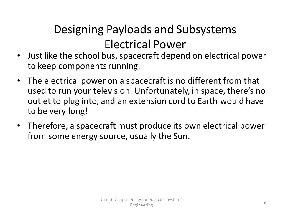 Unit 3, Chapter 9, Lesson 9: Space Systems Engineering 9 Designing Payloads and Subsystems Electrical Power Just like the school bus, spacecraft depen