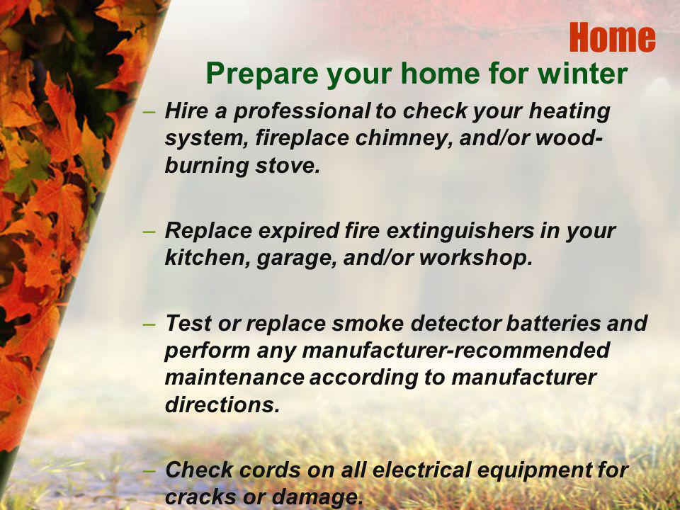 Home Prepare your home for winter –Hire a professional to check your heating system, fireplace chimney, and/or wood- burning stove.