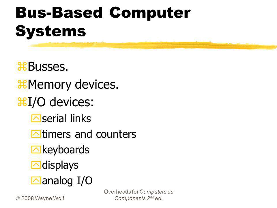 © 2008 Wayne Wolf Overheads for Computers as Components 2 nd ed. Bus-Based Computer Systems zBusses. zMemory devices. zI/O devices: yserial links ytim
