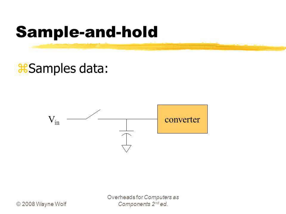 © 2008 Wayne Wolf Overheads for Computers as Components 2 nd ed. Sample-and-hold zSamples data: converter V in