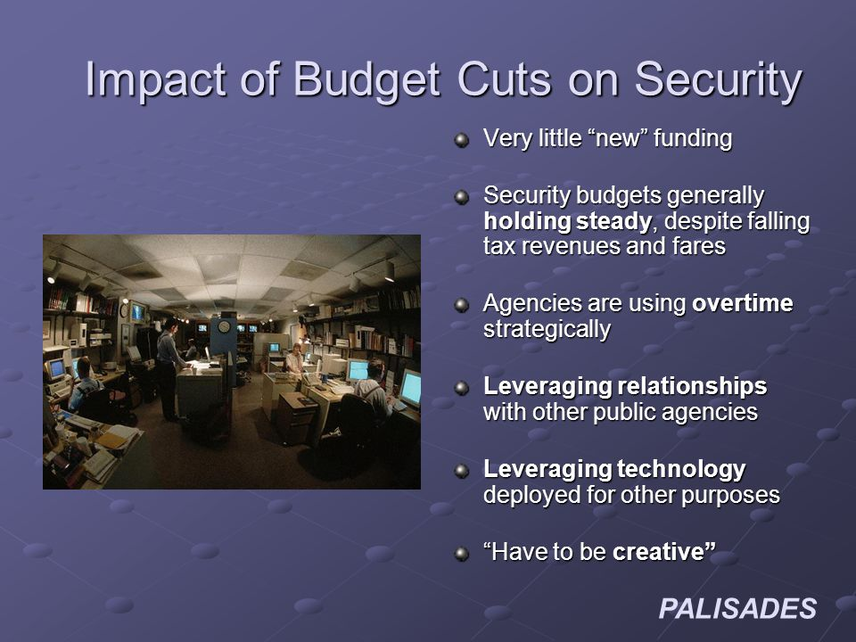 PALISADES Impact of Budget Cuts on Security Very little new funding Security budgets generally holding steady, despite falling tax revenues and fares Agencies are using overtime strategically Leveraging relationships with other public agencies Leveraging technology deployed for other purposes Have to be creative