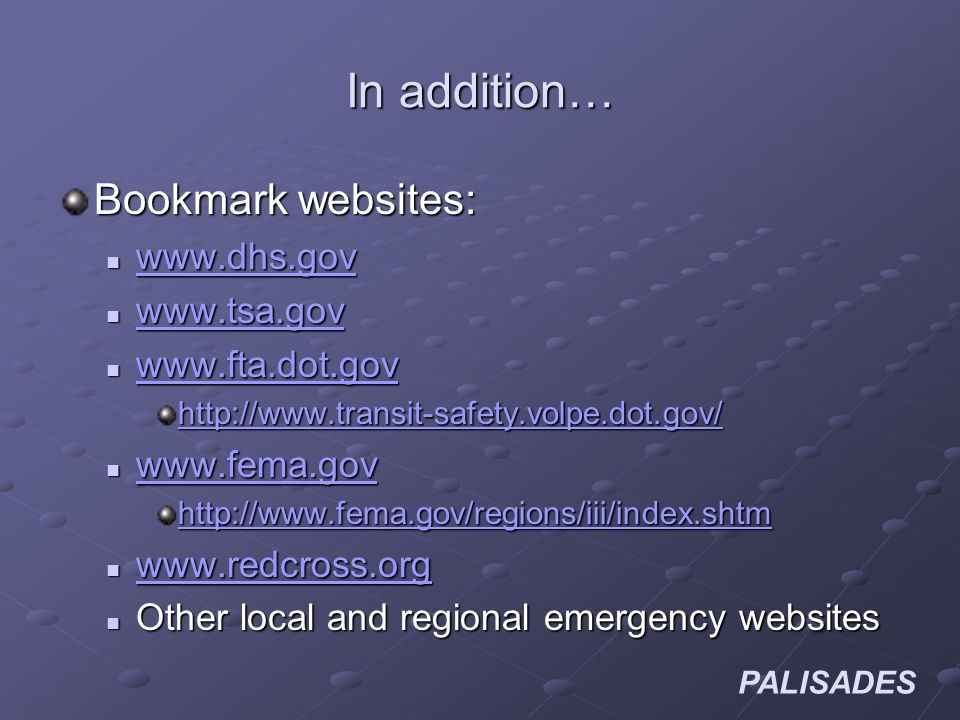 PALISADES In addition… Bookmark websites: www.dhs.gov www.dhs.gov www.dhs.gov www.tsa.gov www.tsa.gov www.tsa.gov www.fta.dot.gov www.fta.dot.gov www.fta.dot.gov http://www.transit-safety.volpe.dot.gov/ www.fema.gov www.fema.gov www.fema.gov http://www.fema.gov/regions/iii/index.shtm www.redcross.org www.redcross.org www.redcross.org Other local and regional emergency websites Other local and regional emergency websites