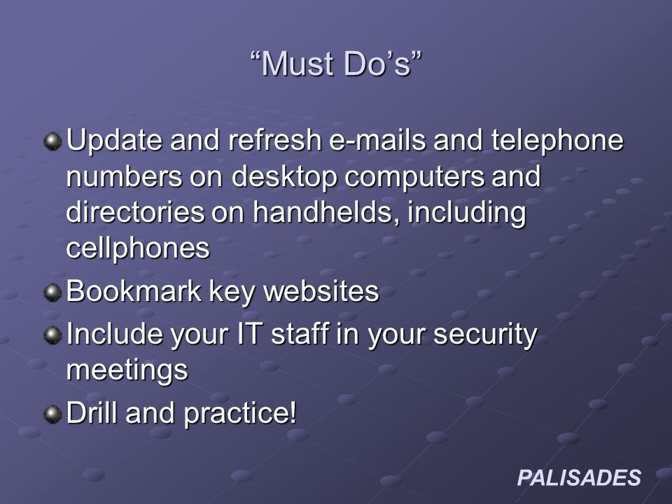PALISADES Must Dos Update and refresh e-mails and telephone numbers on desktop computers and directories on handhelds, including cellphones Bookmark key websites Include your IT staff in your security meetings Drill and practice!