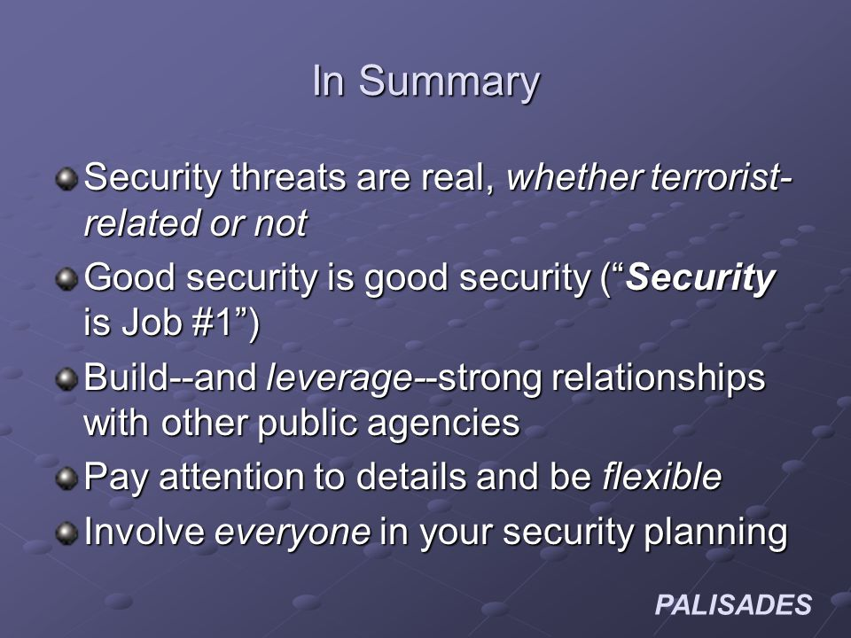 PALISADES In Summary Security threats are real, whether terrorist- related or not Good security is good security (Security is Job #1) Build--and leverage--strong relationships with other public agencies Pay attention to details and be flexible Involve everyone in your security planning