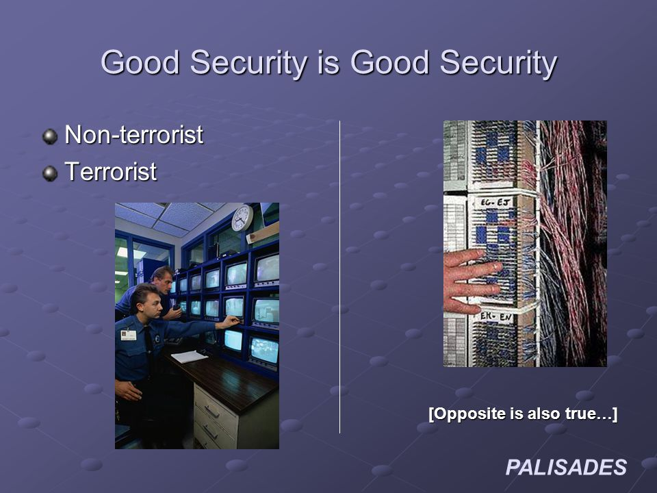 PALISADES Good Security is Good Security Non-terroristTerrorist [Opposite is also true…]