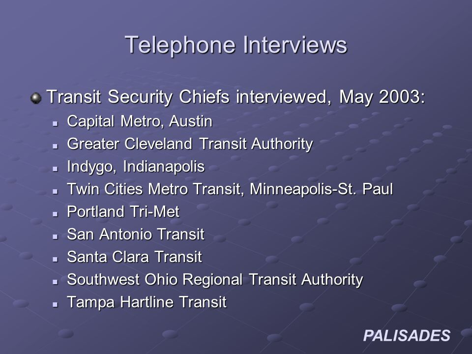 PALISADES Telephone Interviews Transit Security Chiefs interviewed, May 2003: Capital Metro, Austin Capital Metro, Austin Greater Cleveland Transit Authority Greater Cleveland Transit Authority Indygo, Indianapolis Indygo, Indianapolis Twin Cities Metro Transit, Minneapolis-St.
