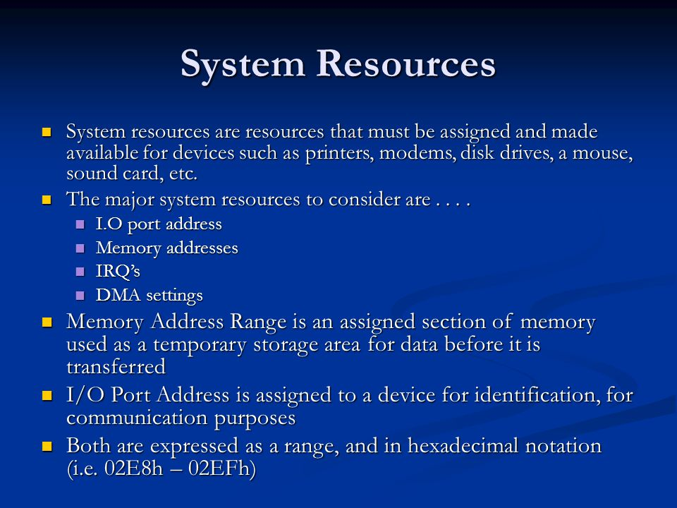 System Resources System resources are resources that must be assigned and made available for devices such as printers, modems, disk drives, a mouse, s