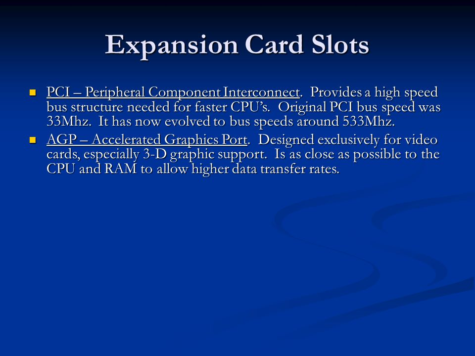 Expansion Card Slots PCI – Peripheral Component Interconnect. Provides a high speed bus structure needed for faster CPUs. Original PCI bus speed was 3