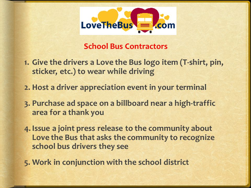 School Bus Contractors 1.Give the drivers a Love the Bus logo item (T-shirt, pin, sticker, etc.) to wear while driving 2.Host a driver appreciation event in your terminal 3.Purchase ad space on a billboard near a high-traffic area for a thank you 4.Issue a joint press release to the community about Love the Bus that asks the community to recognize school bus drivers they see 5.Work in conjunction with the school district