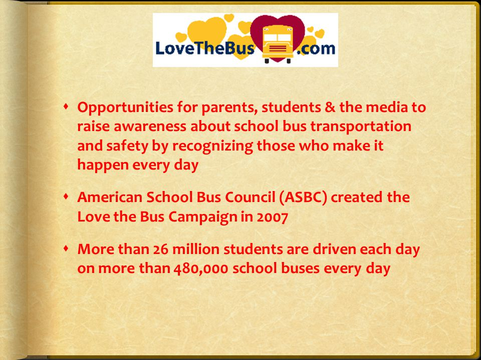 Opportunities for parents, students & the media to raise awareness about school bus transportation and safety by recognizing those who make it happen every day American School Bus Council (ASBC) created the Love the Bus Campaign in 2007 More than 26 million students are driven each day on more than 480,000 school buses every day