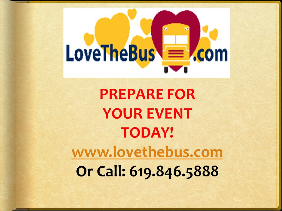 PREPARE FOR YOUR EVENT TODAY! www.lovethebus.com Or Call: 619.846.5888