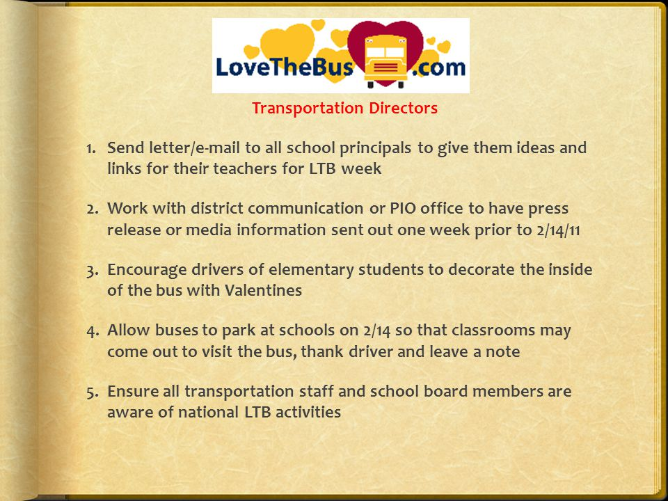 Transportation Directors 1.Send letter/e-mail to all school principals to give them ideas and links for their teachers for LTB week 2.Work with district communication or PIO office to have press release or media information sent out one week prior to 2/14/11 3.Encourage drivers of elementary students to decorate the inside of the bus with Valentines 4.Allow buses to park at schools on 2/14 so that classrooms may come out to visit the bus, thank driver and leave a note 5.Ensure all transportation staff and school board members are aware of national LTB activities