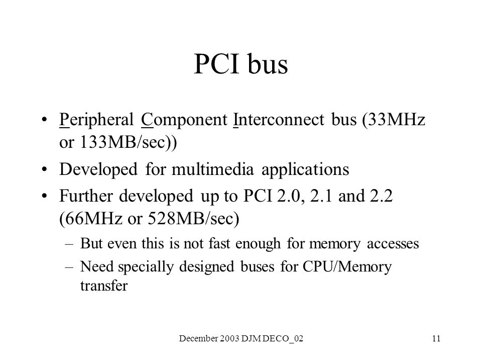 December 2003 DJM DECO_0211 PCI bus Peripheral Component Interconnect bus (33MHz or 133MB/sec)) Developed for multimedia applications Further developed up to PCI 2.0, 2.1 and 2.2 (66MHz or 528MB/sec) –But even this is not fast enough for memory accesses –Need specially designed buses for CPU/Memory transfer