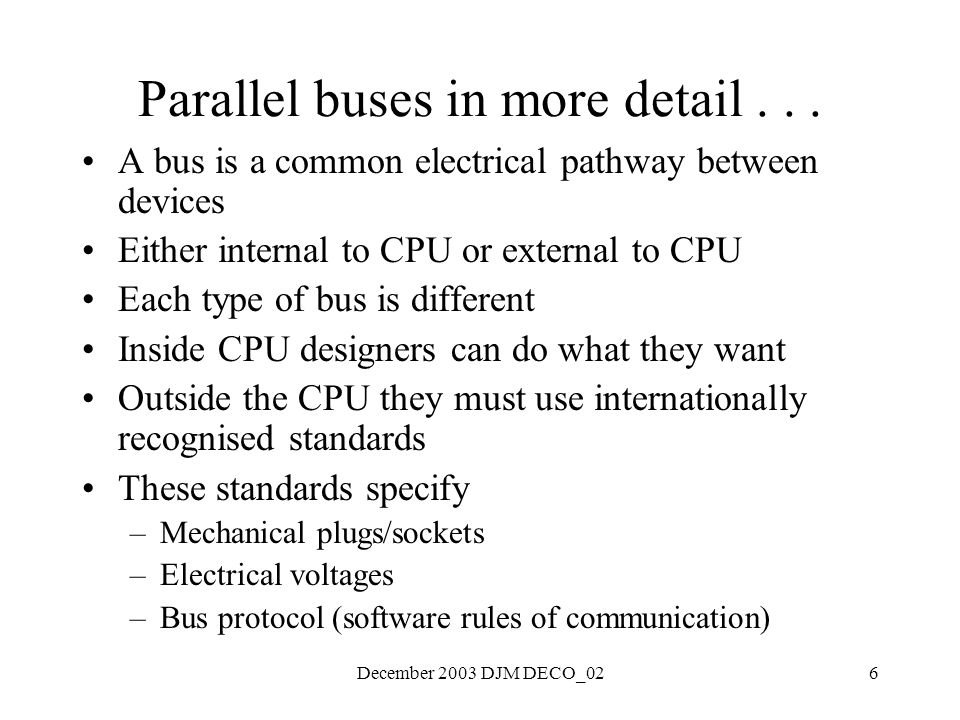 December 2003 DJM DECO_026 Parallel buses in more detail... A bus is a common electrical pathway between devices Either internal to CPU or external to