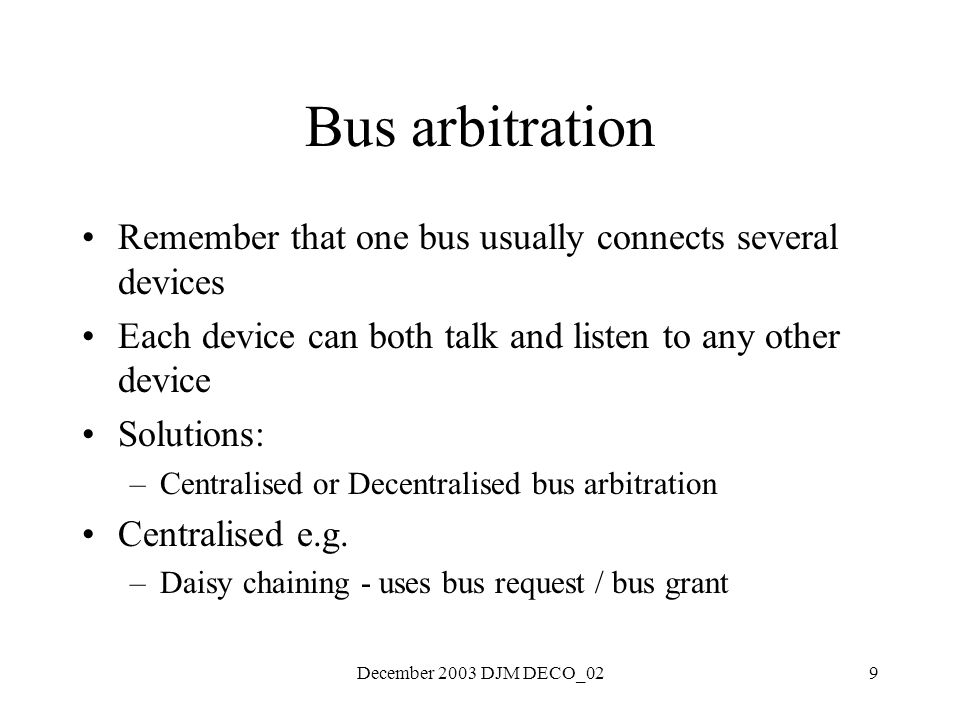 December 2003 DJM DECO_029 Bus arbitration Remember that one bus usually connects several devices Each device can both talk and listen to any other device Solutions: –Centralised or Decentralised bus arbitration Centralised e.g.