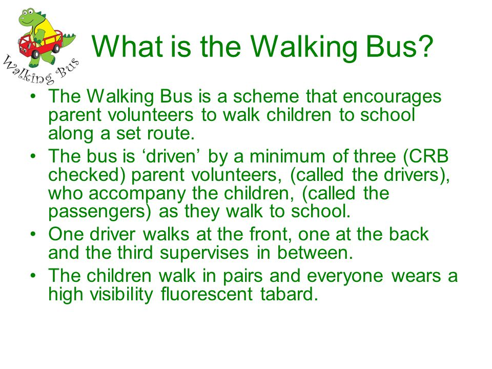 What is the Walking Bus? The Walking Bus is a scheme that encourages parent volunteers to walk children to school along a set route. The bus is driven