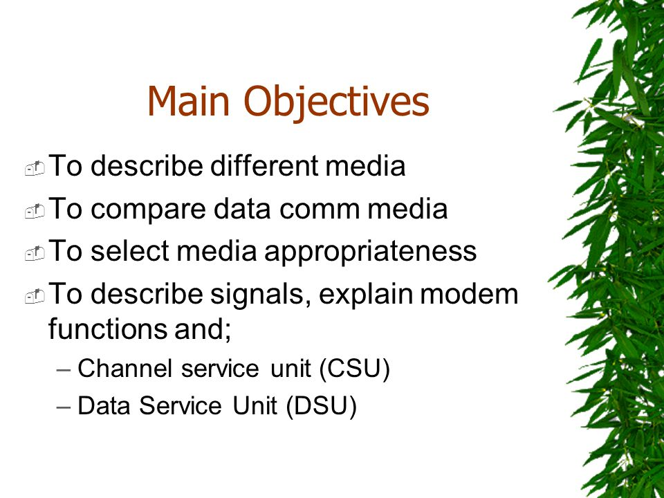 Main Objectives To describe different media To compare data comm media To select media appropriateness To describe signals, explain modem functions an