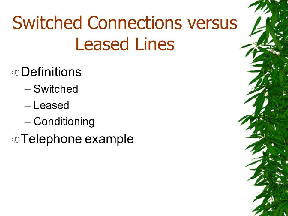 Switched Connections versus Leased Lines Definitions –Switched –Leased –Conditioning Telephone example