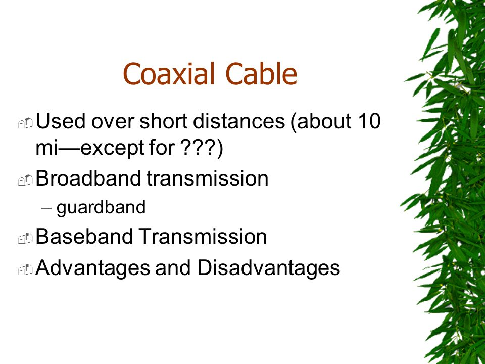 Coaxial Cable Used over short distances (about 10 miexcept for ???) Broadband transmission –guardband Baseband Transmission Advantages and Disadvantag