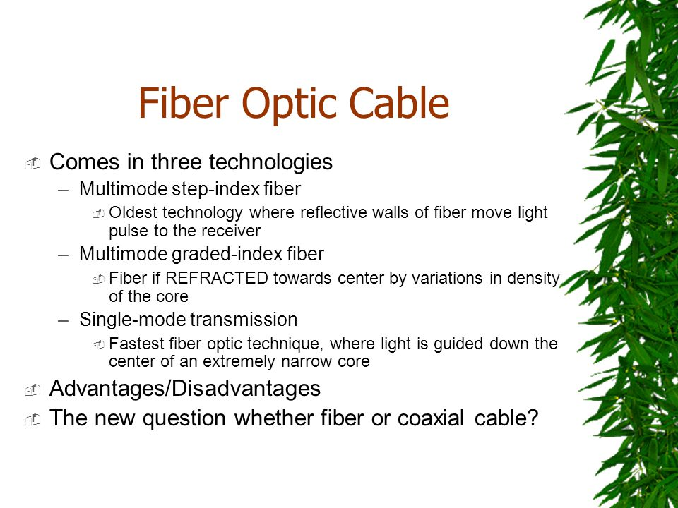 Fiber Optic Cable Comes in three technologies –Multimode step-index fiber Oldest technology where reflective walls of fiber move light pulse to the re