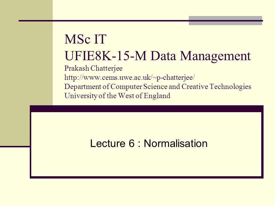 MSc IT UFIE8K-15-M Data Management Prakash Chatterjee http://www.cems.uwe.ac.uk/~p-chatterjee/ Department of Computer Science and Creative Technologie