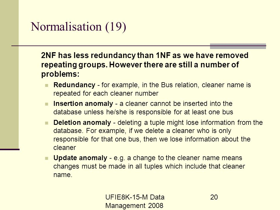 UFIE8K-15-M Data Management 2008 20 Normalisation (19) 2NF has less redundancy than 1NF as we have removed repeating groups. However there are still a