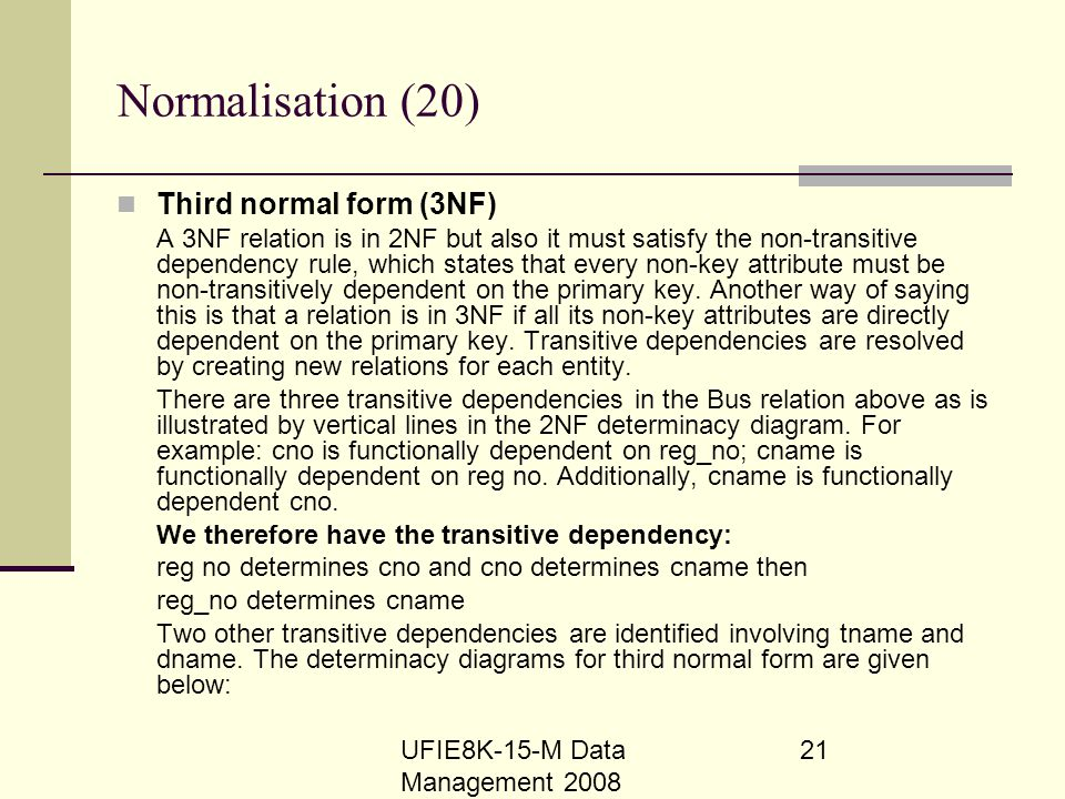 UFIE8K-15-M Data Management 2008 21 Normalisation (20) Third normal form (3NF) A 3NF relation is in 2NF but also it must satisfy the non-transitive de