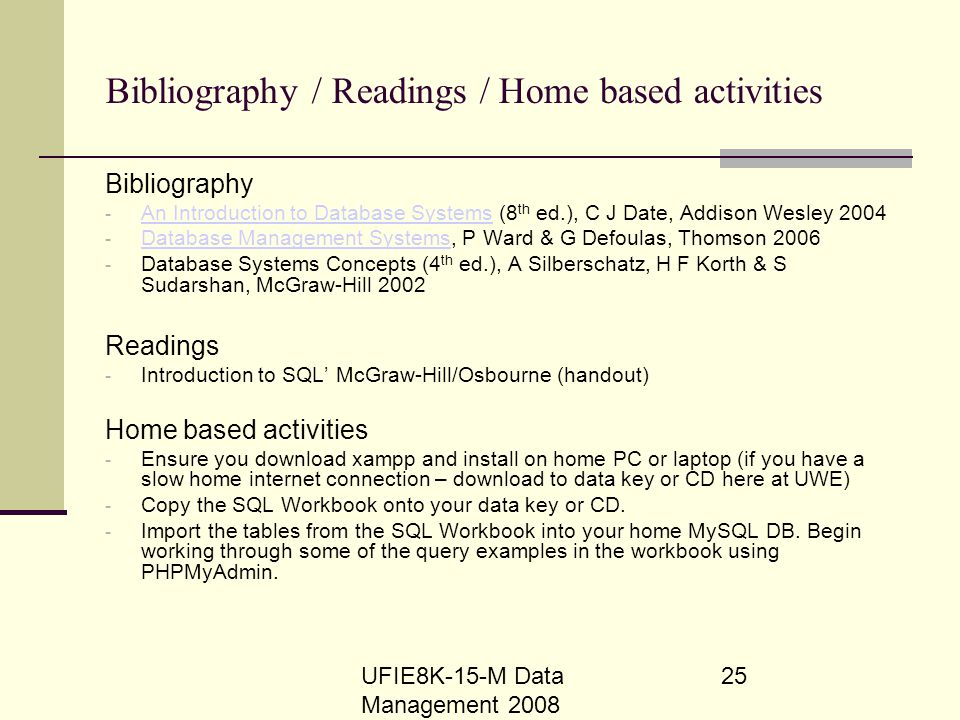 UFIE8K-15-M Data Management 2008 25 Bibliography / Readings / Home based activities Bibliography - An Introduction to Database Systems (8 th ed.), C J
