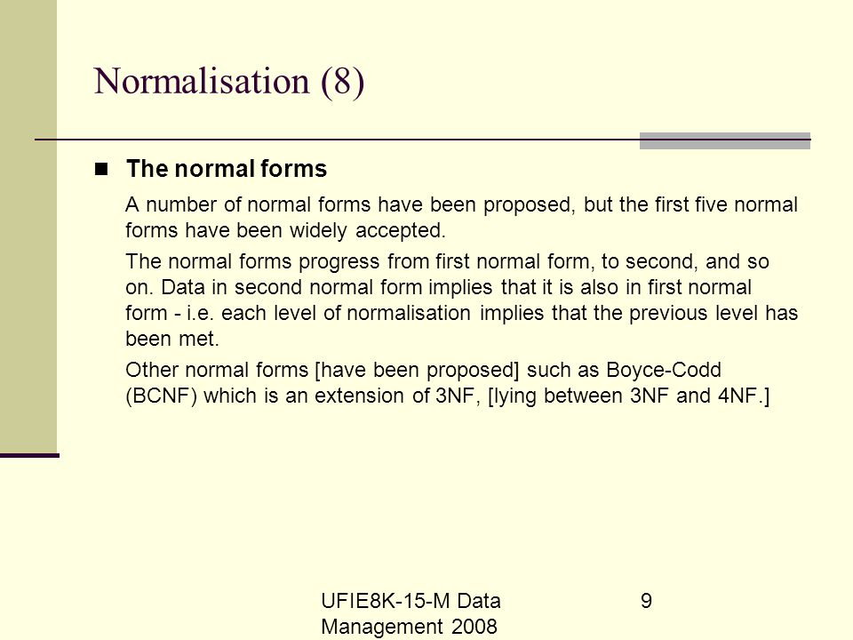 UFIE8K-15-M Data Management 2008 9 Normalisation (8) The normal forms A number of normal forms have been proposed, but the first five normal forms hav