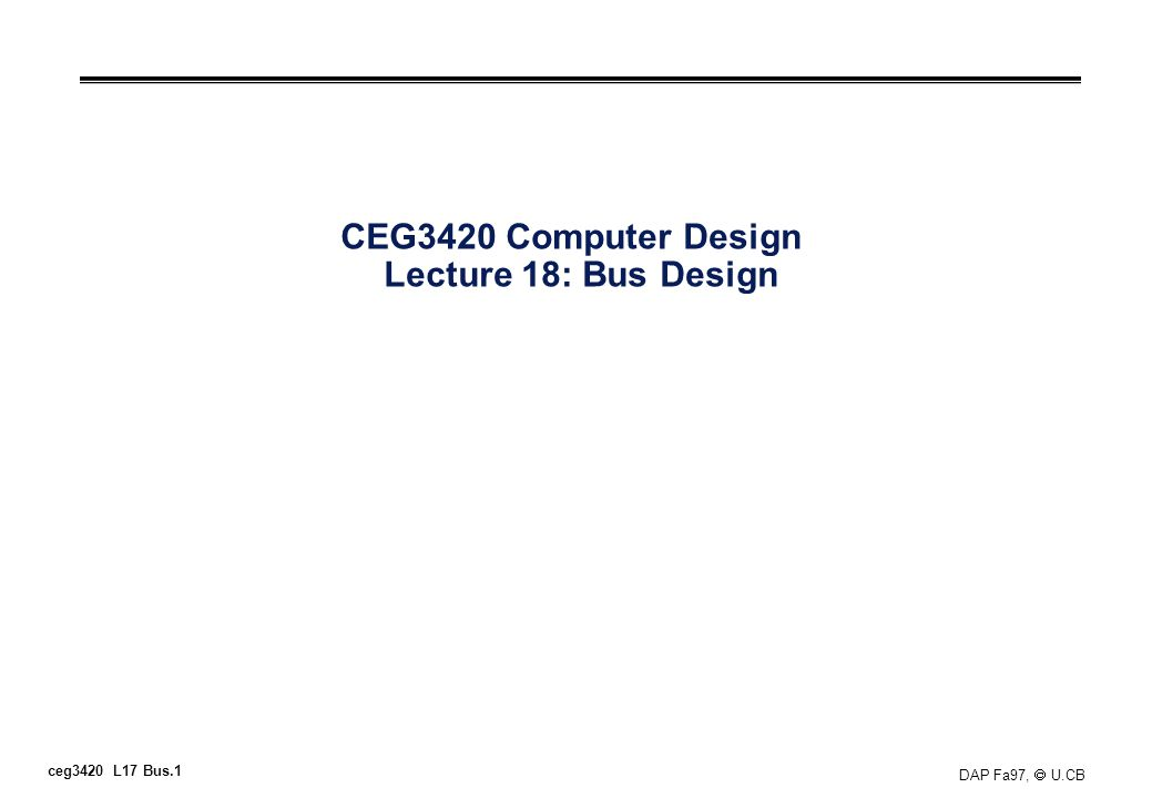 ceg3420 L17 Bus.1 DAP Fa97, U.CB CEG3420 Computer Design Lecture 18: Bus Design