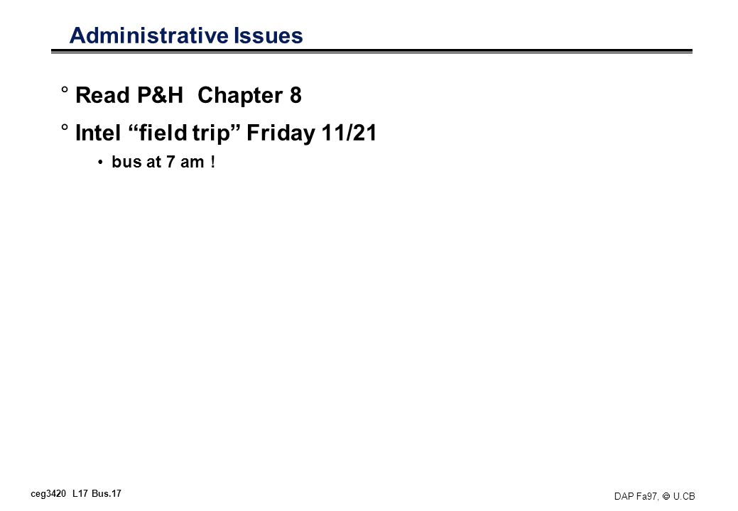 ceg3420 L17 Bus.17 DAP Fa97, U.CB Administrative Issues °Read P&H Chapter 8 °Intel field trip Friday 11/21 bus at 7 am !