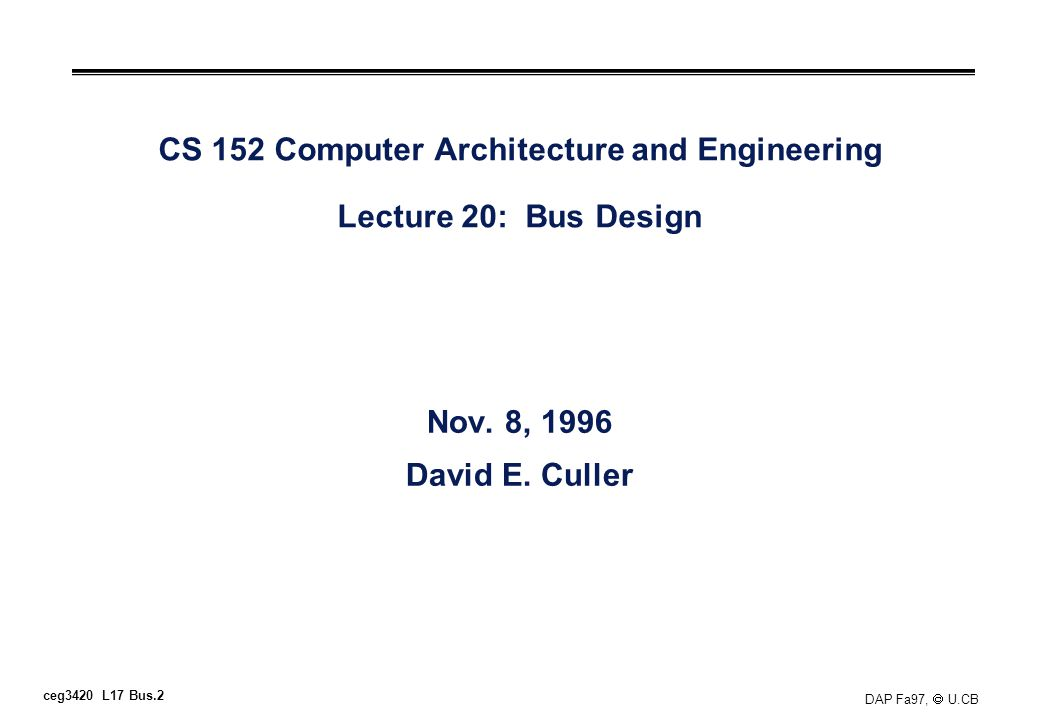 ceg3420 L17 Bus.2 DAP Fa97, U.CB CS 152 Computer Architecture and Engineering Lecture 20: Bus Design Nov. 8, 1996 David E. Culler