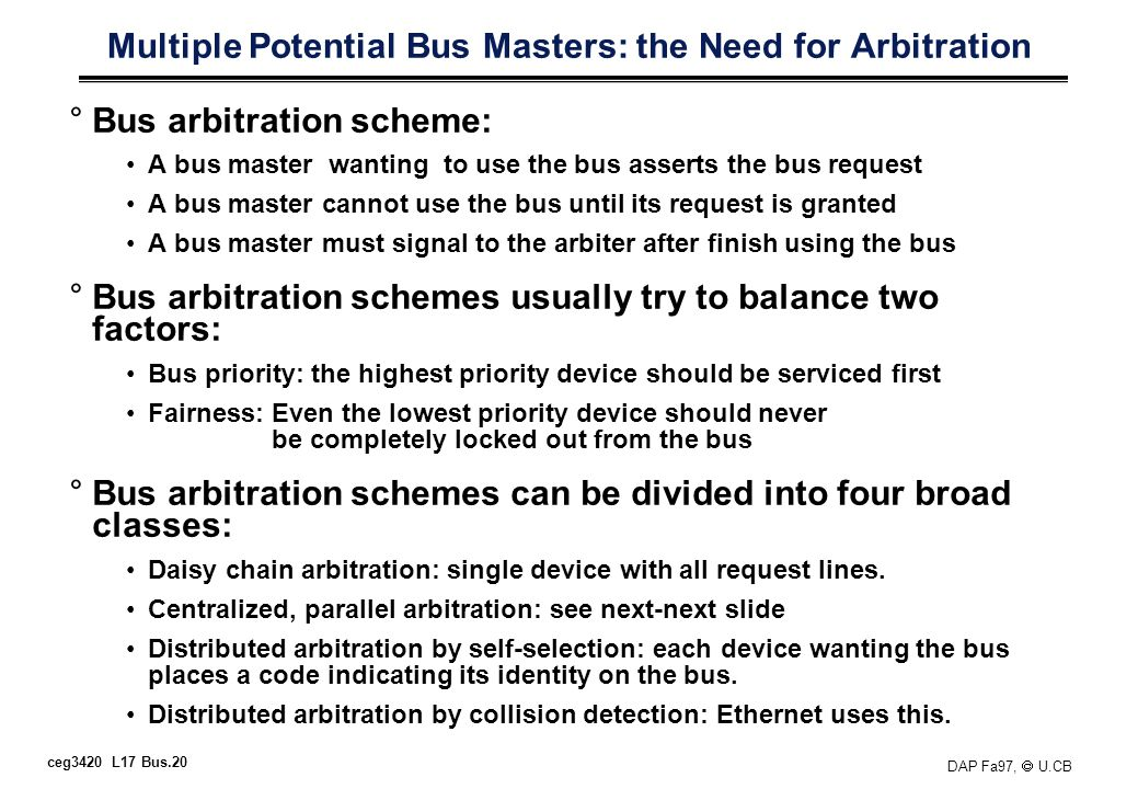 ceg3420 L17 Bus.20 DAP Fa97, U.CB Multiple Potential Bus Masters: the Need for Arbitration °Bus arbitration scheme: A bus master wanting to use the bu