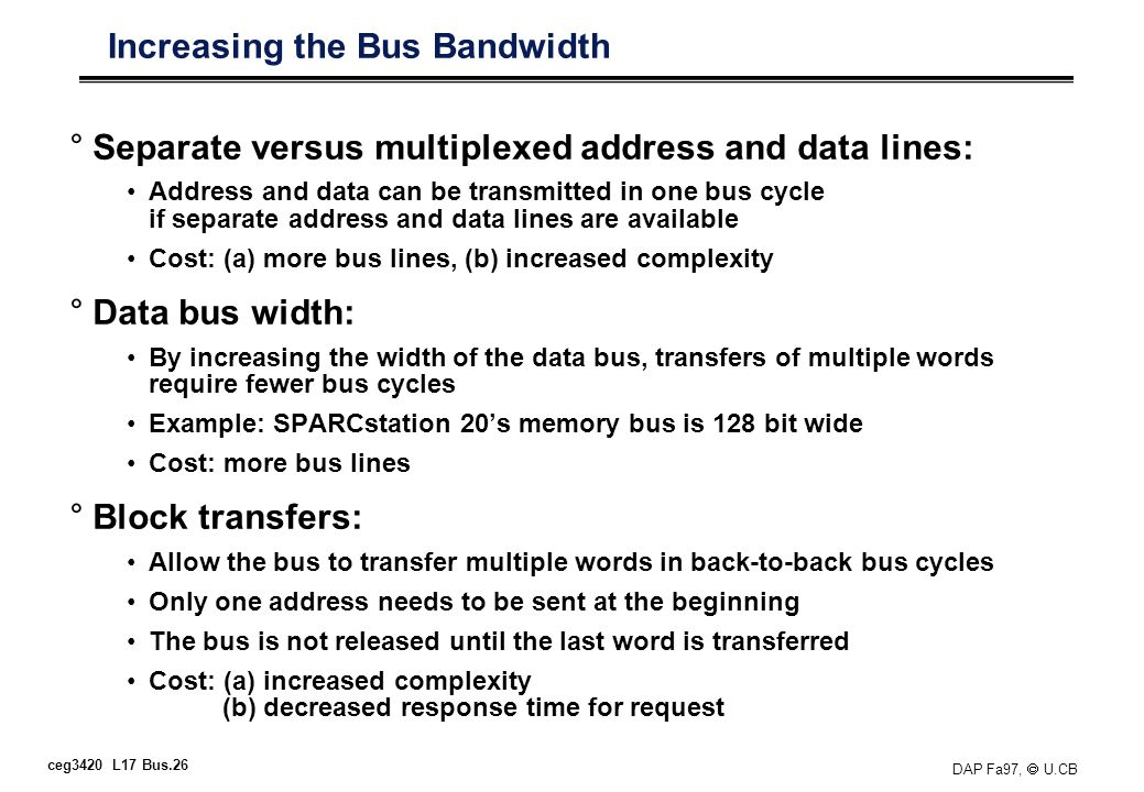 ceg3420 L17 Bus.26 DAP Fa97, U.CB Increasing the Bus Bandwidth °Separate versus multiplexed address and data lines: Address and data can be transmitted in one bus cycle if separate address and data lines are available Cost: (a) more bus lines, (b) increased complexity °Data bus width: By increasing the width of the data bus, transfers of multiple words require fewer bus cycles Example: SPARCstation 20s memory bus is 128 bit wide Cost: more bus lines °Block transfers: Allow the bus to transfer multiple words in back-to-back bus cycles Only one address needs to be sent at the beginning The bus is not released until the last word is transferred Cost: (a) increased complexity (b) decreased response time for request