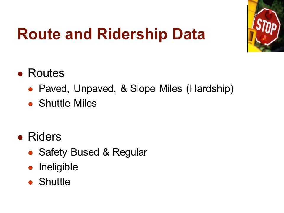 Route and Ridership Data Routes Paved, Unpaved, & Slope Miles (Hardship) Shuttle Miles Riders Safety Bused & Regular Ineligible Shuttle