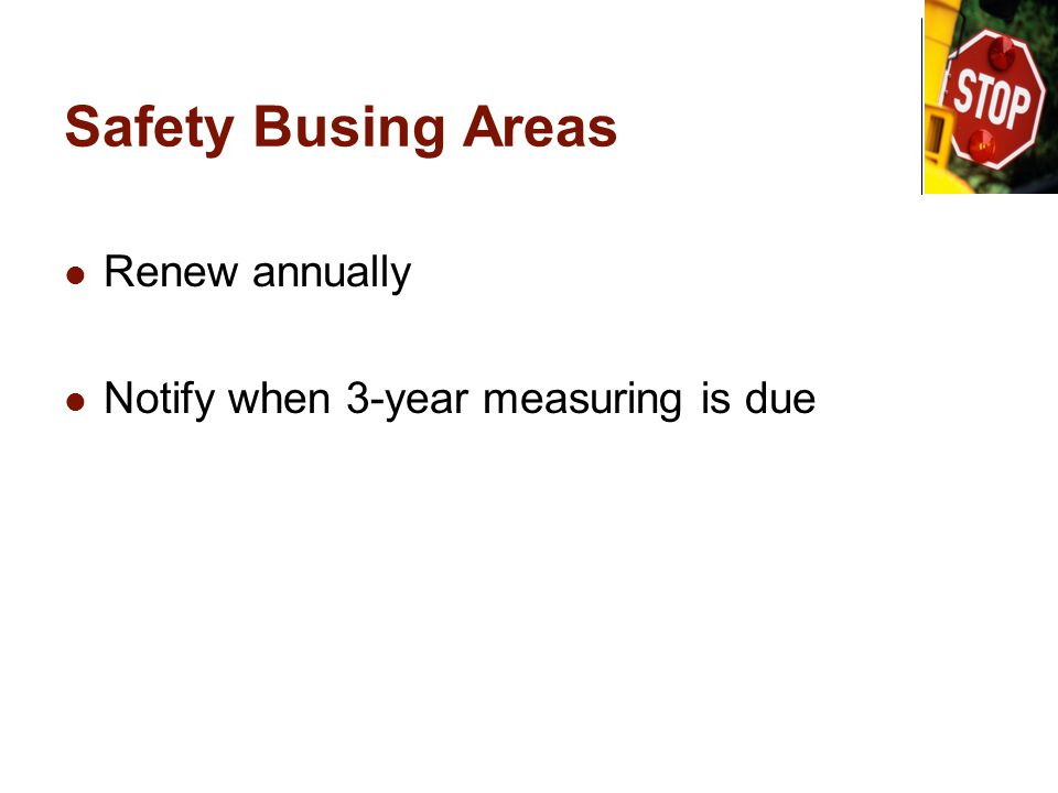 Safety Busing Areas Renew annually Notify when 3-year measuring is due