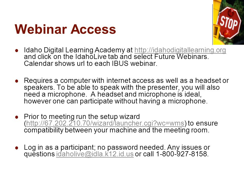 Webinar Access Idaho Digital Learning Academy at http://idahodigitallearning.org and click on the IdahoLive tab and select Future Webinars. Calendar s