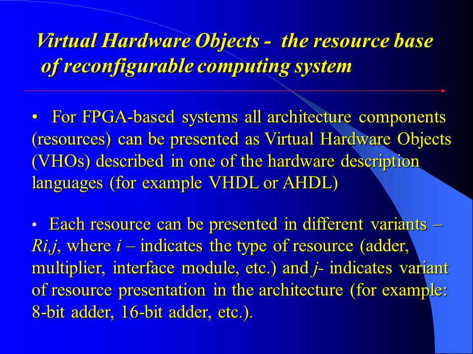 Virtual Hardware Objects - the resource base of reconfigurable computing system of reconfigurable computing system For FPGA-based systems all architecture components (resources) can be presented as Virtual Hardware Objects (VHOs) described in one of the hardware description languages (for example VHDL or AHDL) For FPGA-based systems all architecture components (resources) can be presented as Virtual Hardware Objects (VHOs) described in one of the hardware description languages (for example VHDL or AHDL) Each resource can be presented in different variants – Ri,j, where i – indicates the type of resource (adder, multiplier, interface module, etc.) and j- indicates variant of resource presentation in the architecture (for example: 8-bit adder, 16-bit adder, etc.).