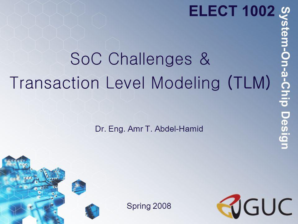 SoC Challenges & Transaction Level Modeling (TLM) Dr. Eng. Amr T. Abdel-Hamid ELECT 1002 Spring 2008 System-On-a-Chip Design