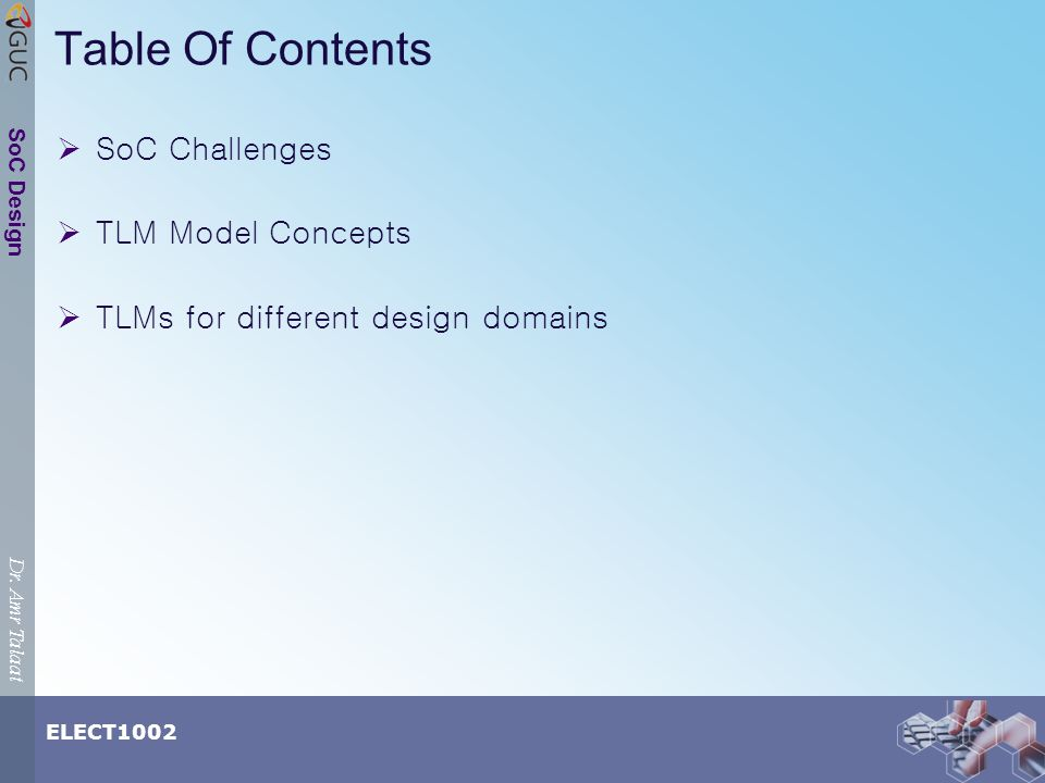 Dr. Amr Talaat ELECT1002 SoC Design Table Of Contents SoC Challenges TLM Model Concepts TLMs for different design domains