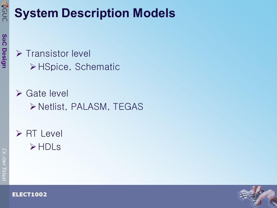 Dr. Amr Talaat ELECT1002 SoC Design System Description Models Transistor level HSpice, Schematic Gate level Netlist, PALASM, TEGAS RT Level HDLs