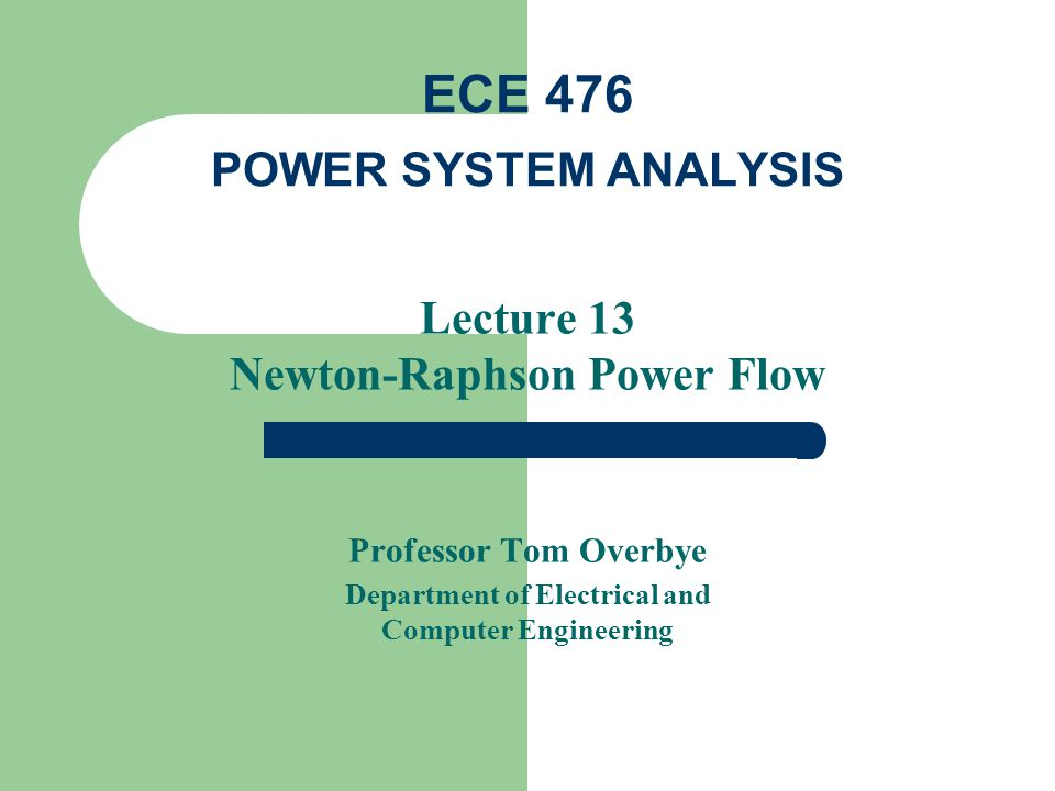 Lecture 13 Newton-Raphson Power Flow Professor Tom Overbye Department of Electrical and Computer Engineering ECE 476 POWER SYSTEM ANALYSIS