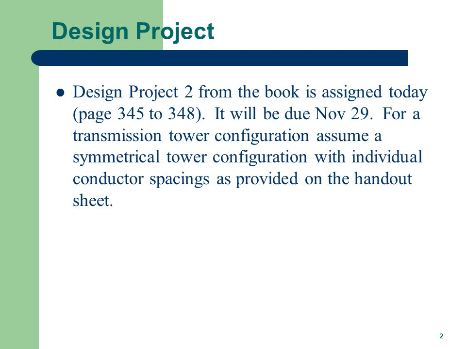 2 Design Project Design Project 2 from the book is assigned today (page 345 to 348). It will be due Nov 29. For a transmission tower configuration ass