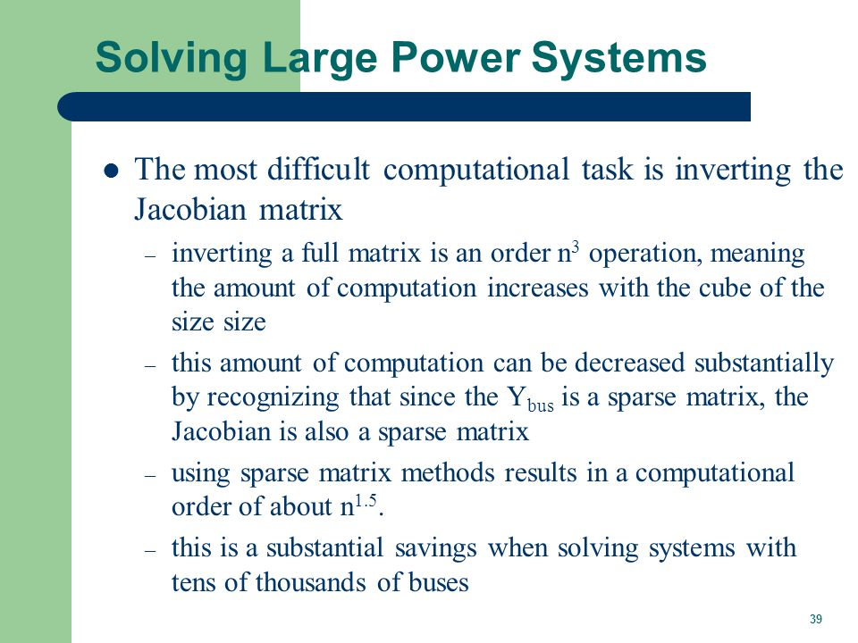 39 Solving Large Power Systems The most difficult computational task is inverting the Jacobian matrix – inverting a full matrix is an order n 3 operat