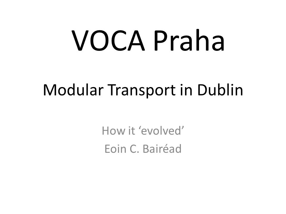Modular Transport in Dublin How it evolved Eoin C. Bairéad VOCA Praha